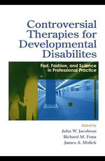 Controversial Therapies for Developmental Disabilities : Fad, Fashion, and Science in Professional Practice - John W. Jacobson