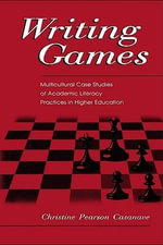 Writing Games : Multicultural Case Studies of Academic Literacy Practices in Higher Education - Christine Pears Casanave