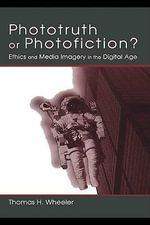 Phototruth Or Photofiction? : Ethics and Media Imagery in the Digital Age - Thomas H. Wheeler