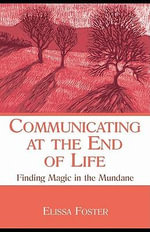 Communicating at the End of Life : Finding Magic in the Mundane - Elissa Foster