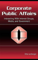 Corporate Public Affairs : Interacting With Interest Groups, Media, and Government - Otto Lerbinger
