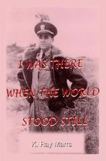 I Was There When the World Stood Still - K. Ray Marrs
