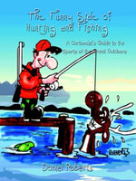 The Funny Side of Hunting and Fishing : A Cartoonist's Guide to the Sports of the Great Outdoors - Daniel Roberts