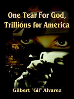 One Tear For God, Trillions for America - Gilbert (Gil) Alvarez