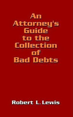 An Attorney's Guide to the Collection of Bad Debts - Robert L. Lewis