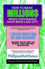 How to Make Millions when Thousands have Been Laid off : Seven Success Profiles from Self-Made Millionaires - Philippe Matthews