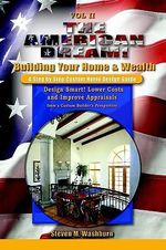 American Dream! Build and Grow Rich! a Step by Step Custom H : Design Smart! Lower Costs and Improve Appraisals from a Custom Build - Steven M. Washburn