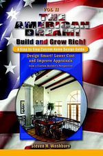 The American Dream! Build and Grow Rich! A Step by Step Custom Home Design Guide : Design Smart! Lower Costs and Improve Appraisals from a Custom Buil - Steven M. Washburn