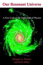 Our Resonant Universe : A New Look at the Unification of Physics - Douglas A. Pinnow