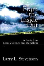 From the inside out :  A Look into Teen Violence and Rebellion - Larry L. Stevenson
