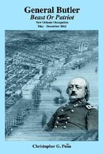 General Butler : Beast or Patriot - New Orleans Occupation May-December 1862 - Christopher G. Pena