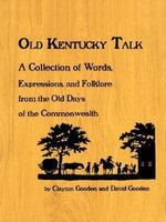 Old Kentucky Talk : A Collection of Words, Expressions, and Folklore from the Old Days of the Commonwealth - Clayton Gooden