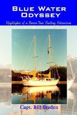 Blue Water Odyssey : Highlights of a Seven-Year Sailing Adventure - Capt Bill Braden