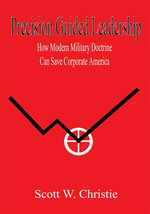 Precision Guided Leadership : How Modern Military Doctrine Can Save Corporate America - Scott W. Christie