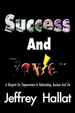 Success And Power : A Blueprint For Empowerment In Relationships, Business And Life - Jeffrey Hallat