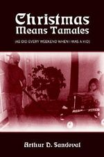 Christmas Means Tamales :  (as Did Every Weekend When I Was a - Arthur D. Sandoval