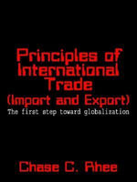 Principles of International Trade (Import and Export) : The first step toward globalization - Chase C. Rhee