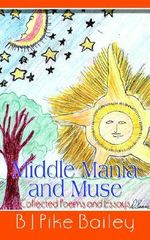 Middle Mania and Muse :  Collected Poems and Essays - B. J. Pike Bailey