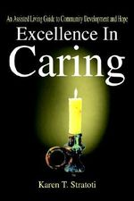 Excellence in Caring :  An Assisted Living Guide to Community Development and Hope - Karen T. Stratoti