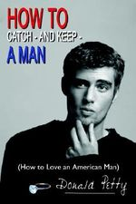 How to Catch - and Keep - A Man :  (How to Love an American Ma - Donald Petty