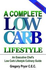 Complete Low Carb Lifestyle :  an Executive Chef's Low Carb Li - Gregory Pryor C.E.C.