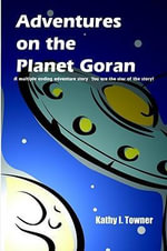 Adventures on the Planet Goran : A multiple ending adventure story You are the star of the story! - Kathy I. Towner