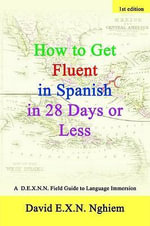 How to Get Fluent in Spanish in 28 Days or Less : A D.E.X.N.N. Field Guide to Language Immersion - David E. X. N. Nghiem