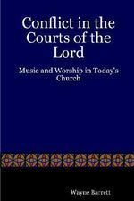 Conflict in the Courts of the Lord :  Music and Worship in Today's Church - Wayne Barrett