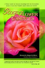 Rose Flower Essences :  A New Guide to Natural Healing with 65 Remedies Made from the World's Most Beloved Flower - Tenanche Rose Golden