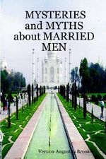 MYSTERIES and MYTHS About MARRIED MEN :  A Man's Guide for Enhancing His Relationsh - Vernon Augustus Brooks