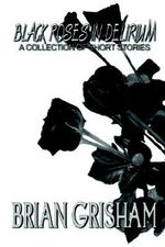 Black Roses In Delirium : A Collection of Short Stories - Brian Grisham