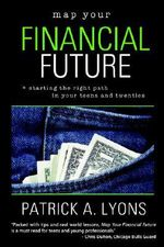 Map Your Financial Future : Starting the Right Path in Your Teens And Twenties - Patrick A. Lyons