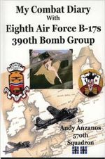 My Combat Diary with Eighth Air Force B-17s 390th Bomb Group - Andrew Anzanos