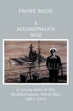 A Midshipman's War : A Young Man in the Mediterranean Naval War, 1941-1943 - Frank Wade