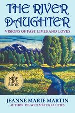 The River Daughter : Visions of Past Lives and Loves - Jeanne Marie Martin