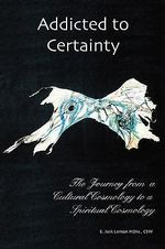 Addicted to Certainty : The Journey from a Cultural Cosmology to a Spritual Cosmology - E. Jack Lemon