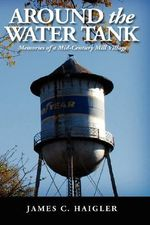 Around the Water Tank : Memories of a Mid-century Mill Village - James C. Haigler