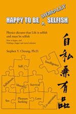 Happy to Be Morally Selfish : Physics Dictates That Life Is Selfish and Must Be Selfish - How It Began, and Finding a Happy and Moral Solution - Stephen Y. Cheung