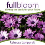 Full Bloom : Planting the Seeds For Your Future - Rebecca, Lamperski