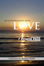 My Conversation with Love : Discovering 7 Power Pegs in Relationships - Christen M. Wadan