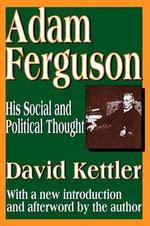 Adam Ferguson : His Social and Political Thought - David Kettler