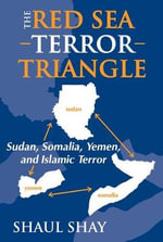 The Red Sea Terror Triangle : Sudan, Somalia, Yemen and Islamic Terror - Shaul Shay