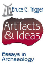 Artifacts and Ideas : Essays in Archaeology - Bruce G. Trigger