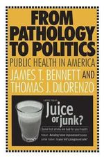 From Pathology to Politics : Public Health in America - James T. Bennett