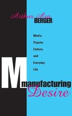 Manufacturing Desire : Media, Popular Culture, and Everyday Life - Arthur Asa Berger