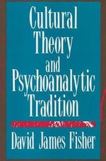 Cultural Theory and Psychoanalytic Tradition : Living and Dying - David James Fisher