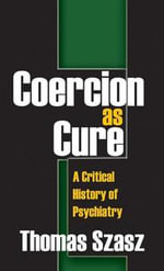 Coercion as Cure : A Critical History of Psychiatry - Thomas Szasz