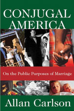 Conjugal America : On the Public Purposes of Marriage - Allan Carlson