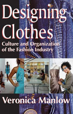 Designing Clothes : Culture and Organization of the Fashion Industry - Veronica Manlow