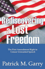 Rediscovering a Lost Freedom : The First Amendment Right to Censor Unwanted Speech - Patrick M. Garry